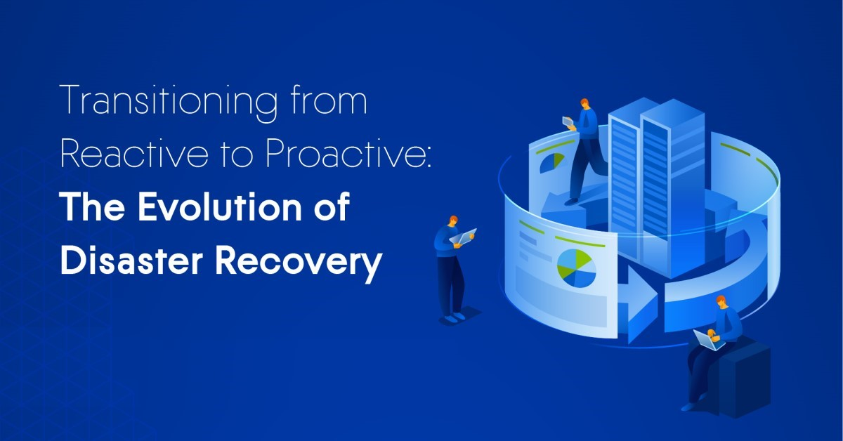 Transitioning from Reactive to Proactive: The Evolution of Disaster Recovery