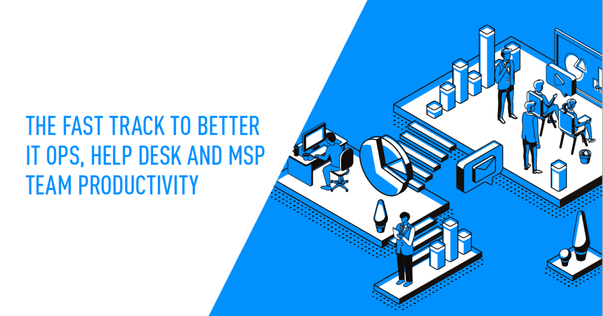 Fast track to better IT ops, help desk and MSP team productivity