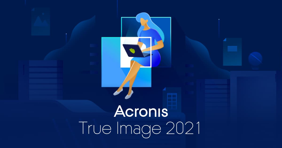 Acronis True Image 2021: The first complete personal cyber protection solution