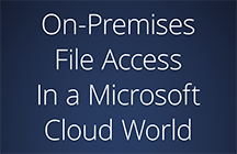 On-Premises File Access In a Microsoft Cloud World