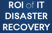 ROI of Disaster Recovery: How to justify disaster recovery as an investment, not a cost