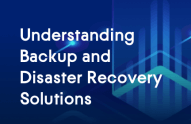 Understanding Backup and Disaster Recovery Solutions