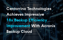 Centorrino Technologies Achieves Impressive 18x Backup Efficiency Improvement With Acronis Backup Cloud