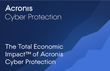The Total Economic Impact™ of Acronis Cyber Protection: Cost Savings and Business Benefits